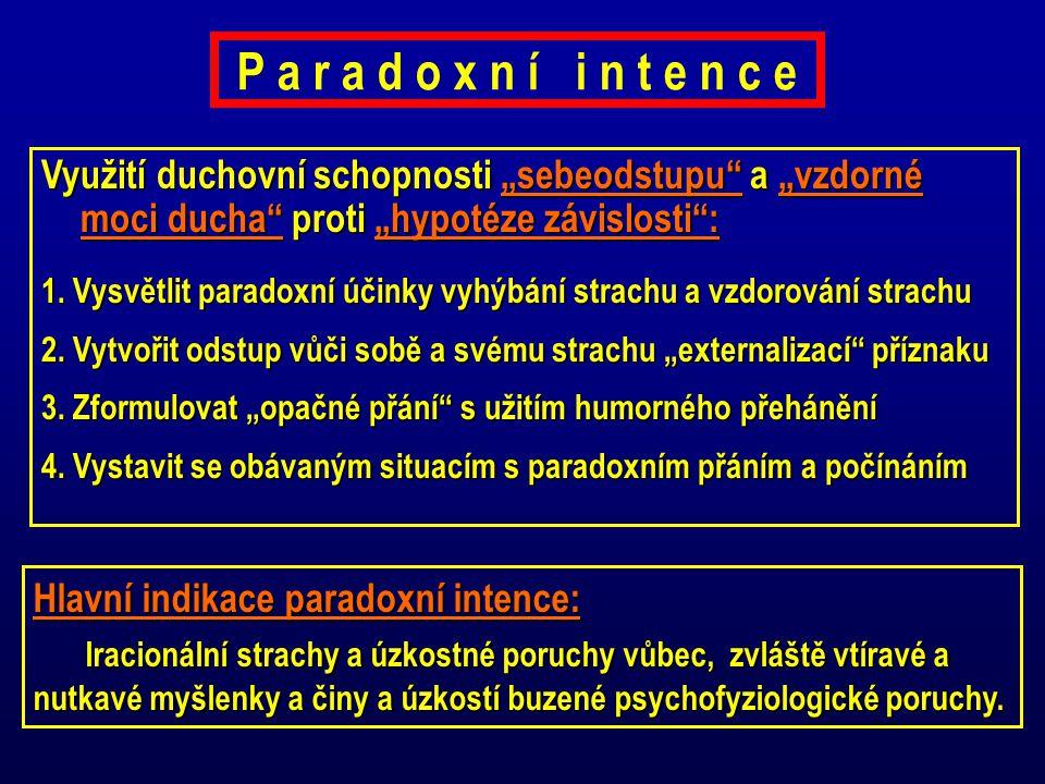 P a r a d o x n í i n t e n c e Hlavní indikace paradoxní intence: Iracionální strachy a úzkostné poruchy vůbec, zvláště vtíravé a nutkavé myšlenky a činy a úzkostí buzené psychofyziologické poruchy.