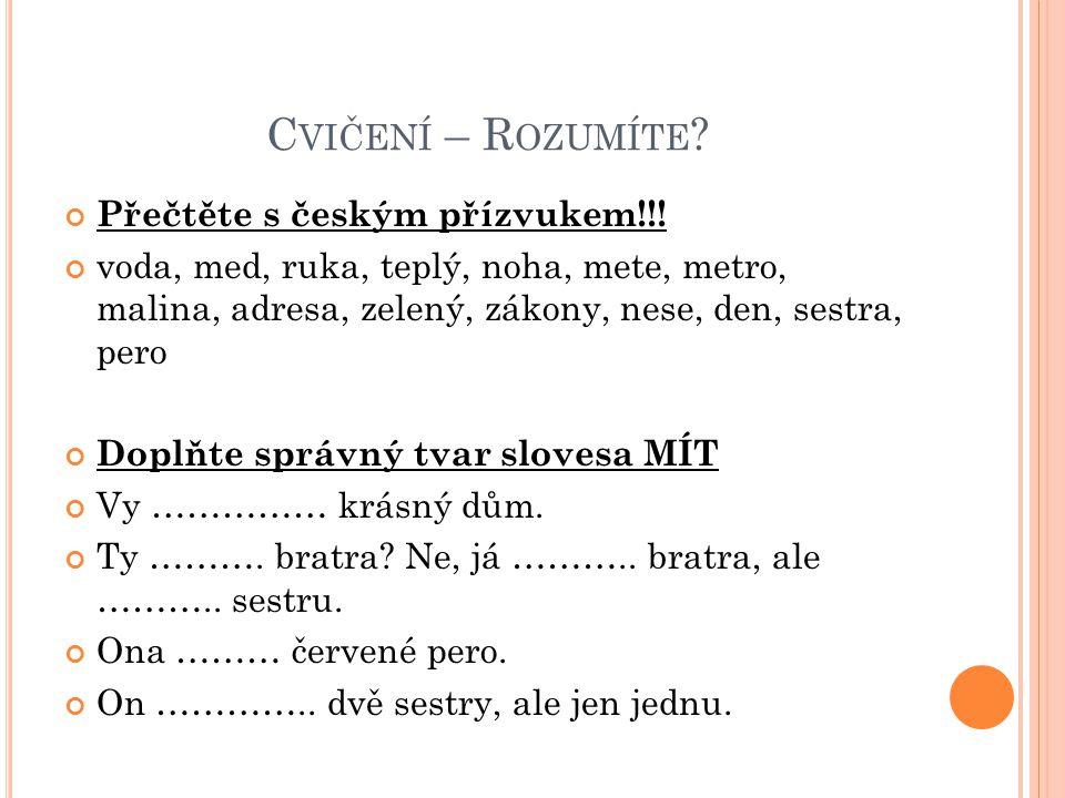 C VIČENÍ – R OZUMÍTE ? Přečtěte s českým přízvukem!!! voda, med, ruka, teplý, noha, mete, metro, malina, adresa, zelený, zákony, nese, den, sestra, pe