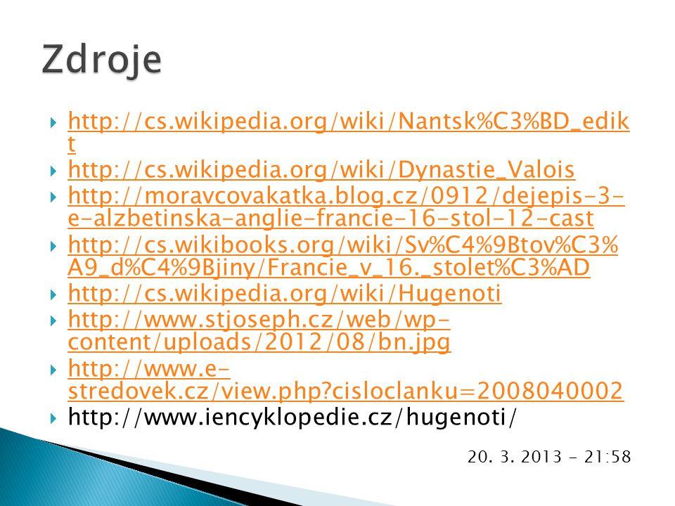  http://cs.wikipedia.org/wiki/Nantsk%C3%BD_edik t http://cs.wikipedia.org/wiki/Nantsk%C3%BD_edik t  http://cs.wikipedia.org/wiki/Dynastie_Valois http://cs.wikipedia.org/wiki/Dynastie_Valois  http://moravcovakatka.blog.cz/0912/dejepis-3- e-alzbetinska-anglie-francie-16-stol-12-cast http://moravcovakatka.blog.cz/0912/dejepis-3- e-alzbetinska-anglie-francie-16-stol-12-cast  http://cs.wikibooks.org/wiki/Sv%C4%9Btov%C3% A9_d%C4%9Bjiny/Francie_v_16._stolet%C3%AD http://cs.wikibooks.org/wiki/Sv%C4%9Btov%C3% A9_d%C4%9Bjiny/Francie_v_16._stolet%C3%AD  http://cs.wikipedia.org/wiki/Hugenoti http://cs.wikipedia.org/wiki/Hugenoti  http://www.stjoseph.cz/web/wp- content/uploads/2012/08/bn.jpg http://www.stjoseph.cz/web/wp- content/uploads/2012/08/bn.jpg  http://www.e- stredovek.cz/view.php cisloclanku=2008040002 http://www.e- stredovek.cz/view.php cisloclanku=2008040002  http://www.iencyklopedie.cz/hugenoti/ 20.