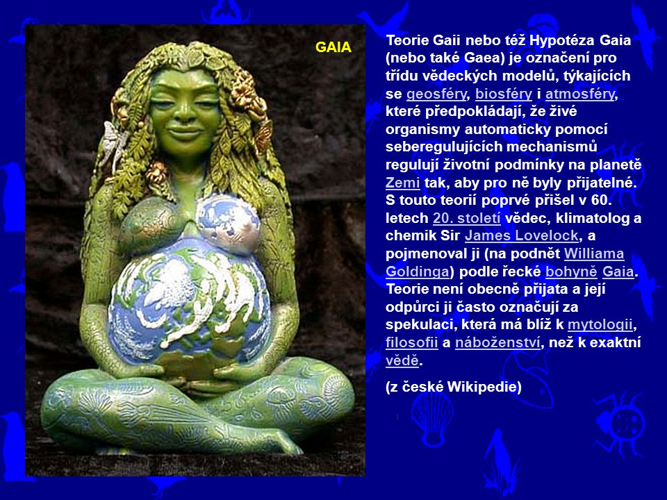GAIA Teorie Gaii nebo též Hypotéza Gaia (nebo také Gaea) je označení pro třídu vědeckých modelů, týkajících se geosféry, biosféry i atmosféry, které předpokládají, že živé organismy automaticky pomocí seberegulujících mechanismů regulují životní podmínky na planetě Zemi tak, aby pro ně byly přijatelné.