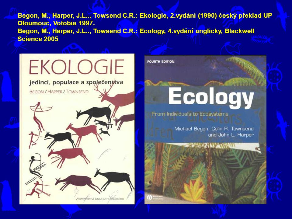 Begon, M., Harper, J.L.., Towsend C.R.: Ekologie, 2.vydání (1990) český překlad UP Oloumouc, Votobia 1997. Begon, M., Harper, J.L.., Towsend C.R.: Eco