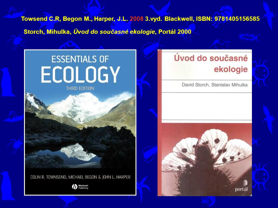 Towsend C.R, Begon M., Harper, J.L. 2008 3.vyd. Blackwell, ISBN: 9781405156585 Storch, Mihulka, Úvod do současné ekologie, Portál 2000
