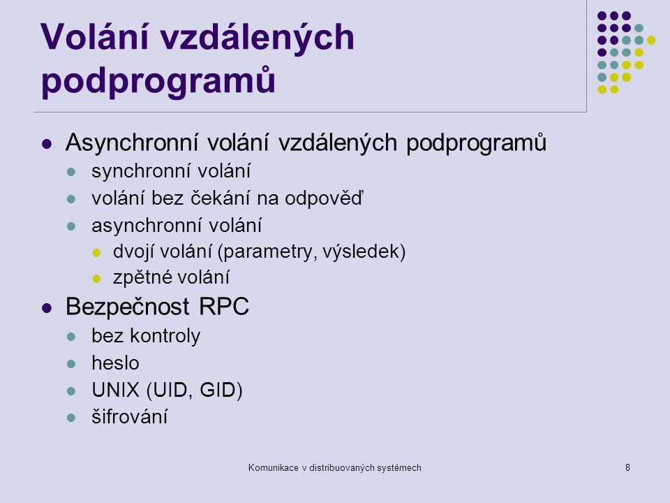 Komunikace v distribuovaných systémech8 Volání vzdálených podprogramů Asynchronní volání vzdálených podprogramů synchronní volání volání bez čekání na odpověď asynchronní volání dvojí volání (parametry, výsledek) zpětné volání Bezpečnost RPC bez kontroly heslo UNIX (UID, GID) šifrování