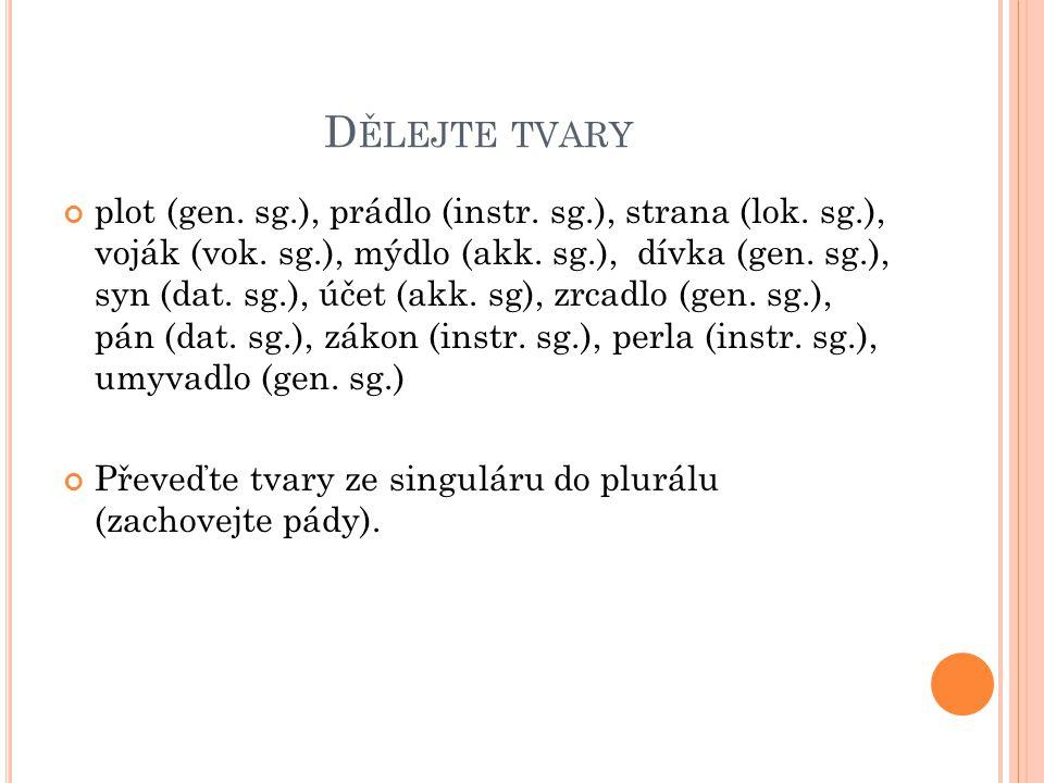 D ĚLEJTE TVARY plot (gen. sg.), prádlo (instr. sg.), strana (lok.