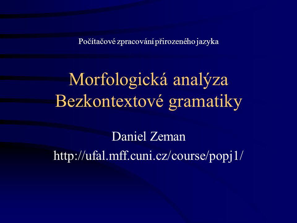 Morfologická analýza Bezkontextové gramatiky Daniel Zeman http://ufal.mff.cuni.cz/course/popj1/ Počítačové zpracování přirozeného jazyka