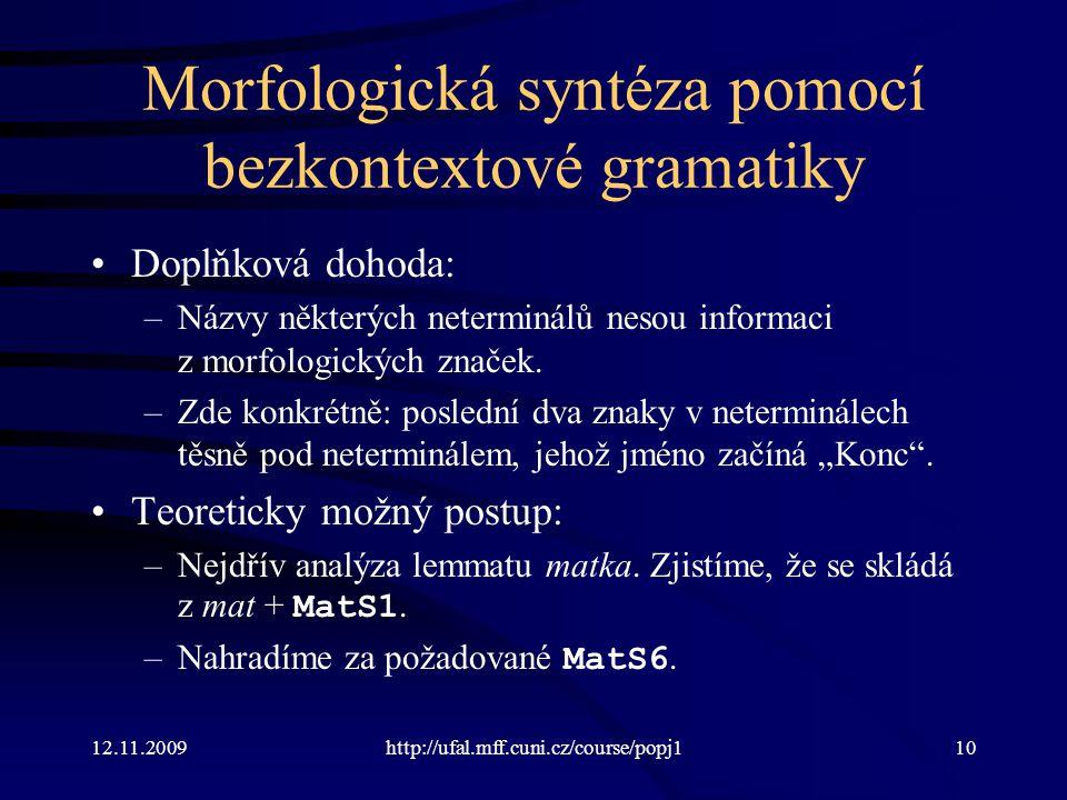 12.11.2009http://ufal.mff.cuni.cz/course/popj110 Morfologická syntéza pomocí bezkontextové gramatiky Doplňková dohoda: –Názvy některých neterminálů nesou informaci z morfologických značek.