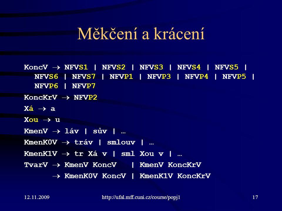 12.11.2009http://ufal.mff.cuni.cz/course/popj117 Měkčení a krácení KoncV  NFVS1 | NFVS2 | NFVS3 | NFVS4 | NFVS5 | NFVS6 | NFVS7 | NFVP1 | NFVP3 | NFVP4 | NFVP5 | NFVP6 | NFVP7 KoncKrV  NFVP2 Xá  a Xou  u KmenV  láv | sův | … KmenK0V  tráv | smlouv | … KmenK1V  tr Xá v | sml Xou v | … TvarV  KmenV KoncV | KmenV KoncKrV  KmenK0V KoncV | KmenK1V KoncKrV