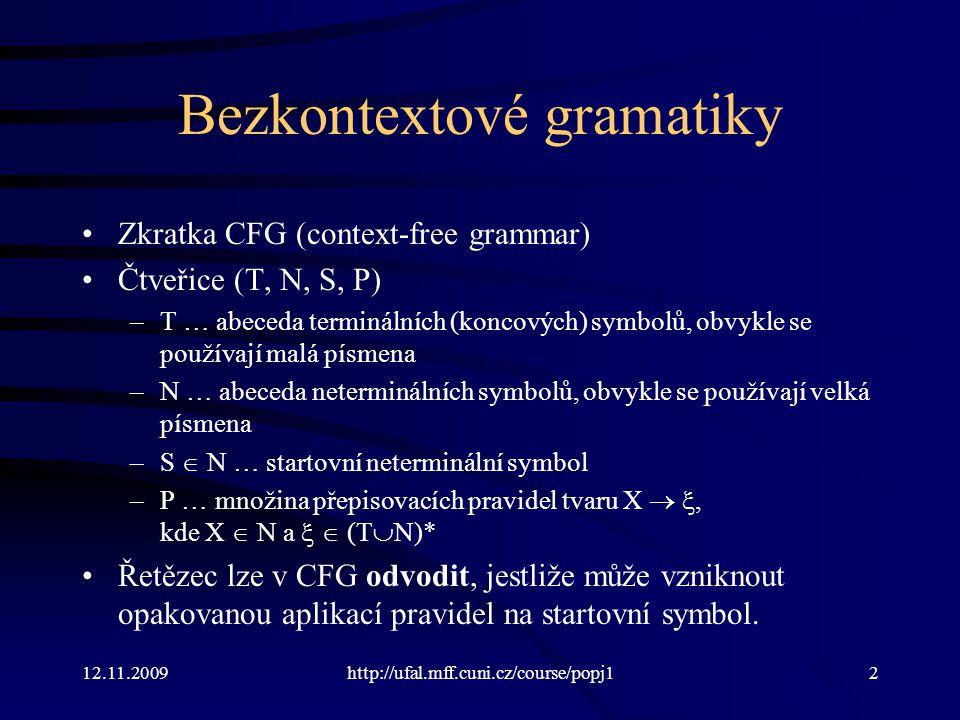 12.11.2009http://ufal.mff.cuni.cz/course/popj12 Bezkontextové gramatiky Zkratka CFG (context-free grammar) Čtveřice (T, N, S, P) –T … abeceda terminálních (koncových) symbolů, obvykle se používají malá písmena –N … abeceda neterminálních symbolů, obvykle se používají velká písmena –S  N … startovní neterminální symbol –P … množina přepisovacích pravidel tvaru X  , kde X  N a   (T  N)* Řetězec lze v CFG odvodit, jestliže může vzniknout opakovanou aplikací pravidel na startovní symbol.