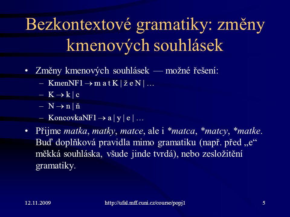 12.11.2009http://ufal.mff.cuni.cz/course/popj16 Bezkontextové gramatiky: změny kmenových souhlásek Přesnější gramatika pro změnu kmenových souhlásek: –Slovo  KmenNF1Normální KoncovkaNF1Normální | KmenNF1Měkký KoncovkaNF1Měkká –KmenNF1Normální  m a t k | ž e n –KmenNF1Měkký  m a t c | ž e ň –KoncovkaNF1Normální  a | y | u | o | ou | | ám | ách | ami –KoncovkaNF1Měkká  e Nebezpečí, aby se velikost gramatiky nepřiblížila velikosti výčtu všech tvarů.