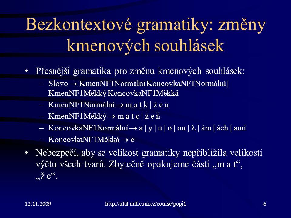 12.11.2009http://ufal.mff.cuni.cz/course/popj17 Bezkontextové gramatiky: vkládání / mazání e Navíc ještě vkládání e: matek –Slovo  KmenNF1Normální KoncovkaNF1Normální | KmenNF1Měkký KoncovkaNF1Měkká | KmenNF1VklE –KmenNF1Normální  m a t k | ž e n –KmenNF1Měkký  m a t c | ž e ň –KmenNF1VklE  m a t e k | ž e n –KoncovkaNF1Normální  a | y | u | o | ou | ám | ách | ami –KoncovkaNF1Měkká  e