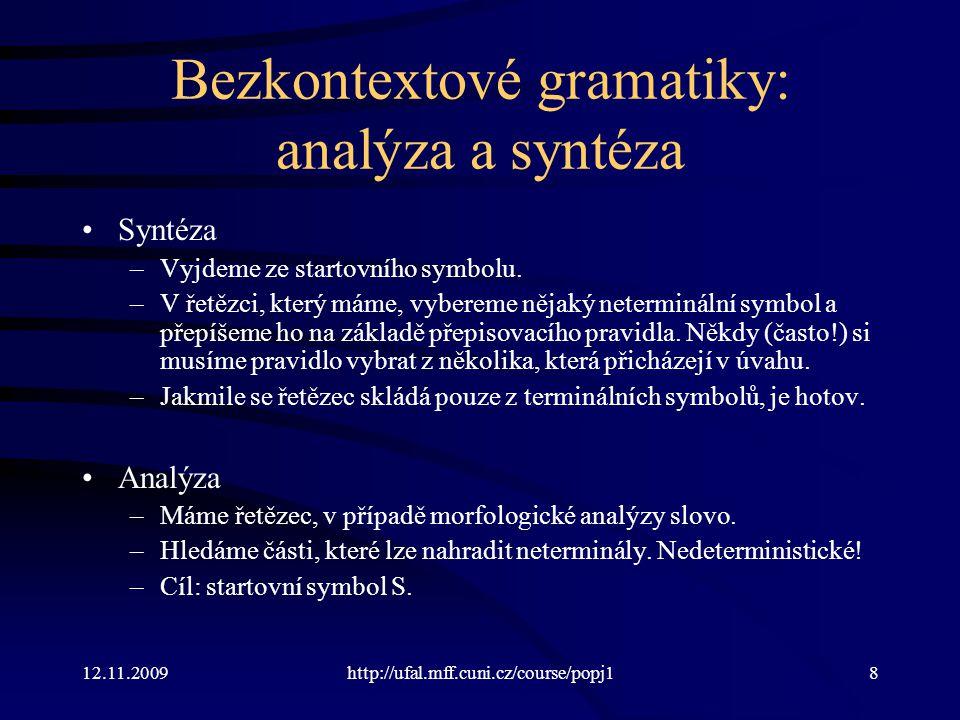 12.11.2009http://ufal.mff.cuni.cz/course/popj19 Morfologická syntéza pomocí bezkontextové gramatiky Vstup: matka NNFS6-----A---- Očekávaný výstup: matce Gramatika: TvarMatka  KmenMatka KoncMatka KmenMatka  mat | bab | vlaj | … KoncMatka  MatS1 | MatS2 | … MatS1  ka ; MatS2  ky ; MatS3  ce MatP1  ky ; MatP2  ek ; MatP3  kám
