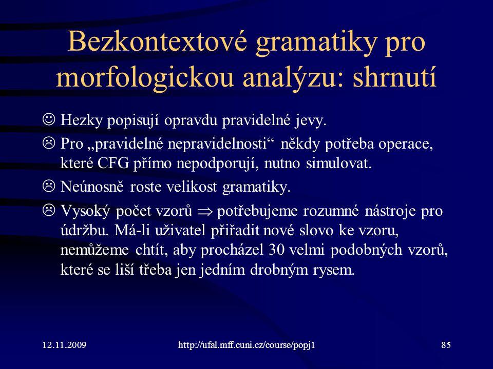12.11.2009http://ufal.mff.cuni.cz/course/popj185 Bezkontextové gramatiky pro morfologickou analýzu: shrnutí Hezky popisují opravdu pravidelné jevy.