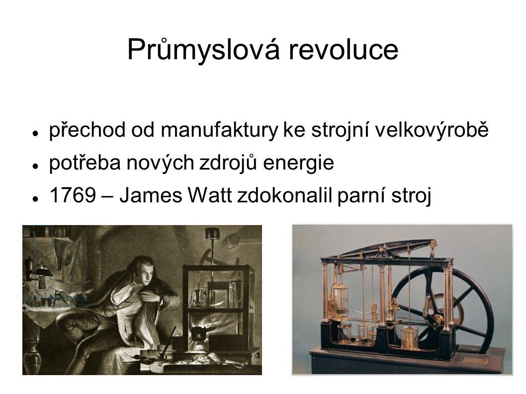Průmyslová revoluce přechod od manufaktury ke strojní velkovýrobě potřeba nových zdrojů energie 1769 – James Watt zdokonalil parní stroj