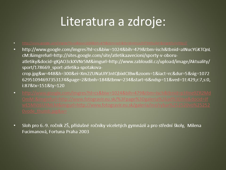 Literatura a zdroje: http://www.google.com/imgres hl=cs&biw=1024&bih=479&tbm=isch&tbnid=HmJxJ5373WEu3M:&imgrefurl=http:// http://www.google.com/imgres hl=cs&biw=1024&bih=479&tbm=isch&tbnid=aINucYGKTQnL cM:&imgrefurl=http://sites.google.com/site/atletikaavecioni/sporty-v-oboru- atletiky&docid=gKjAO3ckXVNr5M&imgurl=http://www.zabloudil.cz/upload/image/Aktuality/ sport/178669_sport-atletika-spotakova- crop.jpg&w=448&h=300&ei=Xm2ZUNaUIY3ntQbixICIBw&zoom=1&iact=rc&dur=5&sig=1072 62951094697353174&page=2&tbnh=184&tbnw=234&start=6&ndsp=11&ved=1t:429,r:7,s:0, i:87&tx=151&ty=120 http://www.google.com/imgres hl=cs&biw=1024&bih=479&tbm=isch&tbnid=p3fme9ZR2Md OmM:&imgrefurl=http://www.fotogravir.eu.sk/%3Fpage%3Dgaleria%26ad%3Dine&docid=Jf wE5MVz6UYMLM&imgurl=http://www.fotogravir.eu.sk/galeria/ine/rybar%252520vo%25252 0vode_thumb.jpg&w= http://www.google.com/imgres hl=cs&biw=1024&bih=479&tbm=isch&tbnid=p3fme9ZR2Md OmM:&imgrefurl=http://www.fotogravir.eu.sk/%3Fpage%3Dgaleria%26ad%3Dine&docid=Jf wE5MVz6UYMLM&imgurl=http://www.fotogravir.eu.sk/galeria/ine/rybar%252520vo%25252 0vode_thumb.jpg&w= Sloh pro 6.-9.