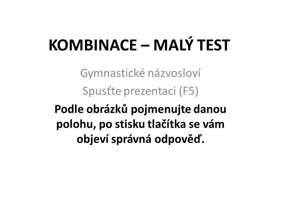 KOMBINACE – MALÝ TEST Gymnastické názvosloví Spusťte prezentaci (F5) Podle obrázků pojmenujte danou polohu, po stisku tlačítka se vám objeví správná o