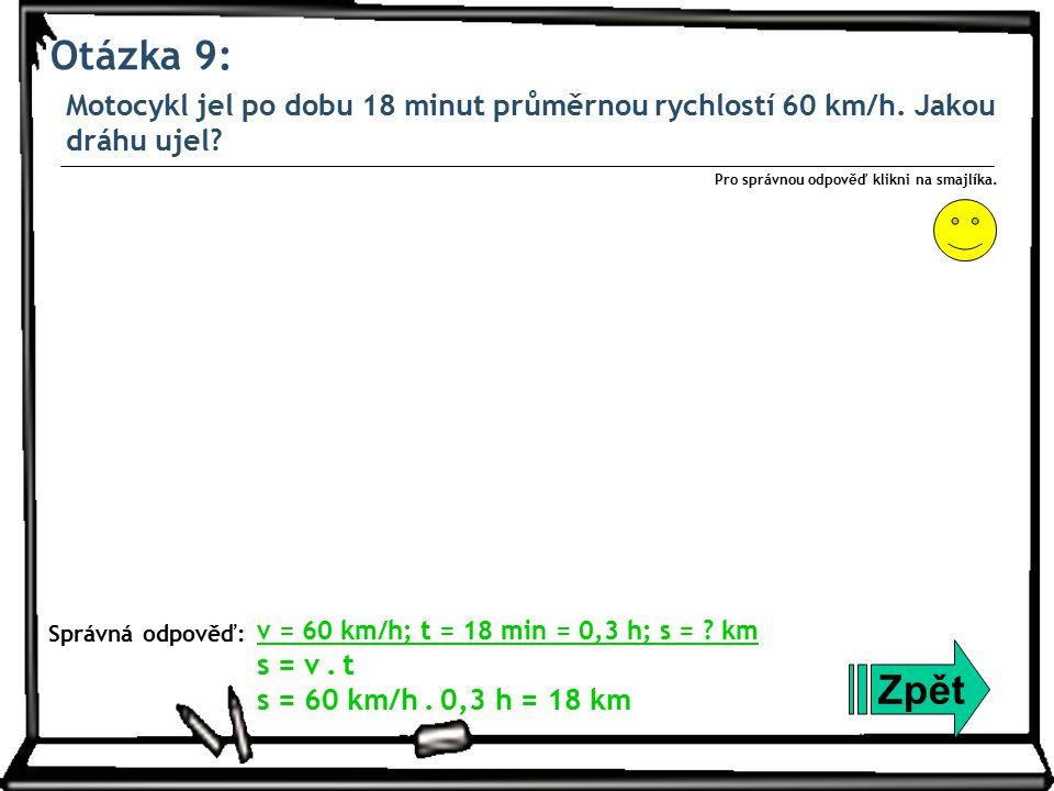 Otázka 9: Motocykl jel po dobu 18 minut průměrnou rychlostí 60 km/h. Jakou dráhu ujel? Zpět Správná odpověď: Pro správnou odpověď klikni na smajlíka.