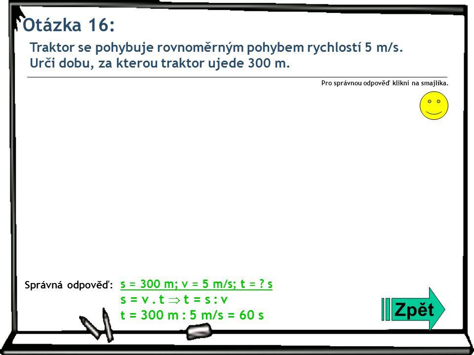 Otázka 16: Traktor se pohybuje rovnoměrným pohybem rychlostí 5 m/s. Urči dobu, za kterou traktor ujede 300 m. Zpět Správná odpověď: Pro správnou odpov