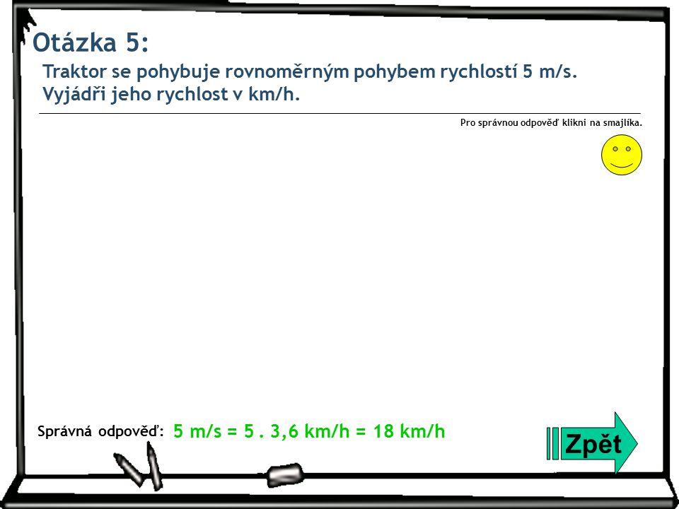 Otázka 5: Traktor se pohybuje rovnoměrným pohybem rychlostí 5 m/s. Vyjádři jeho rychlost v km/h. Zpět Správná odpověď: Pro správnou odpověď klikni na