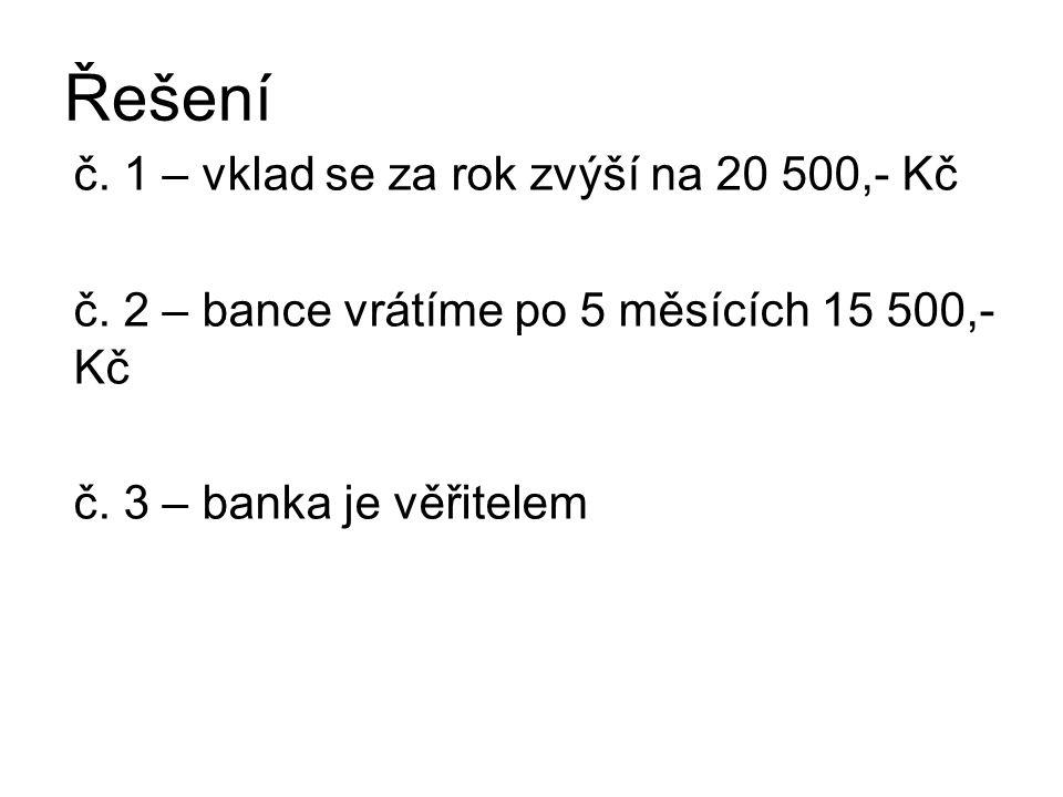 Řešení č. 1 – vklad se za rok zvýší na 20 500,- Kč č. 2 – bance vrátíme po 5 měsících 15 500,- Kč č. 3 – banka je věřitelem