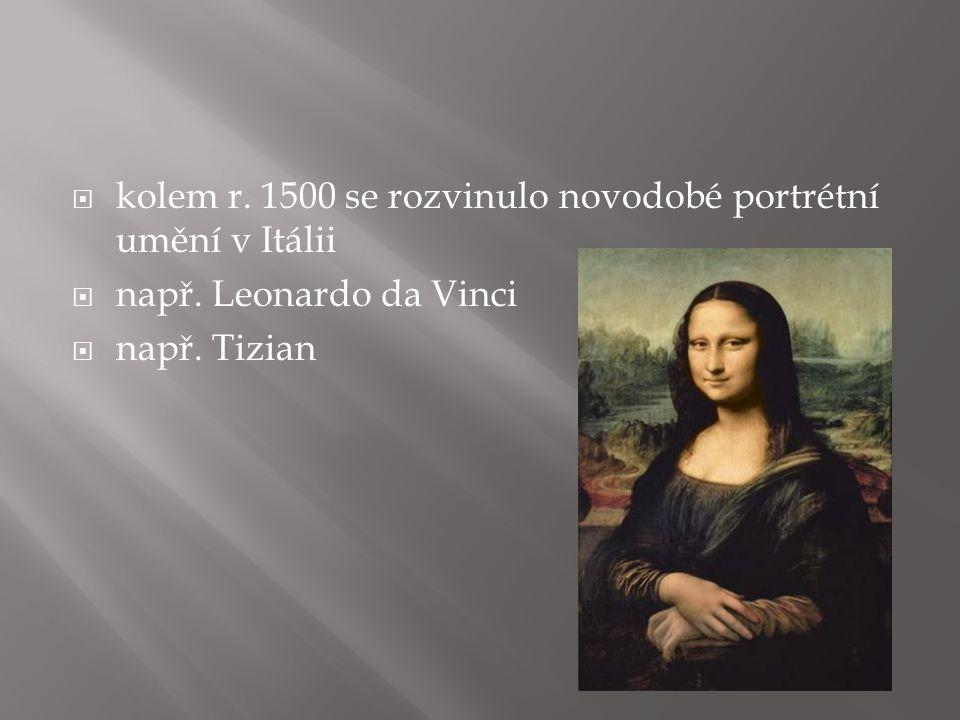  kolem r. 1500 se rozvinulo novodobé portrétní umění v Itálii  např. Leonardo da Vinci  např. Tizian