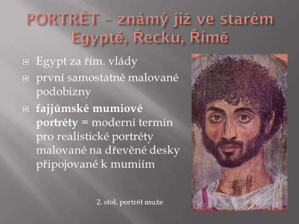  Egypt za řím. vlády  první samostatně malované podobizny  fajjúmské mumiové portréty = moderní termín pro realistické portréty malované na dřevěné