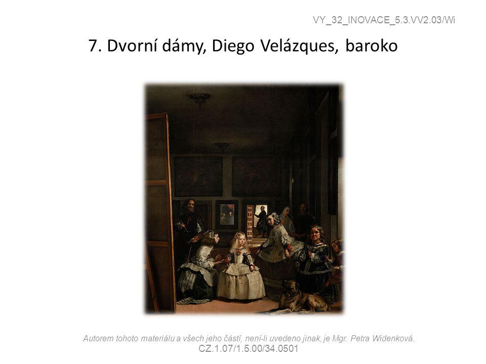 7. Dvorní dámy, Diego Velázques, baroko VY_32_INOVACE_5.3.VV2.03/Wi Autorem tohoto materiálu a všech jeho částí, není-li uvedeno jinak, je Mgr. Petra