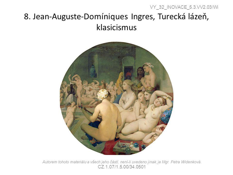 8. Jean-Auguste-Domíniques Ingres, Turecká lázeň, klasicismus VY_32_INOVACE_5.3.VV2.03/Wi Autorem tohoto materiálu a všech jeho částí, není-li uvedeno