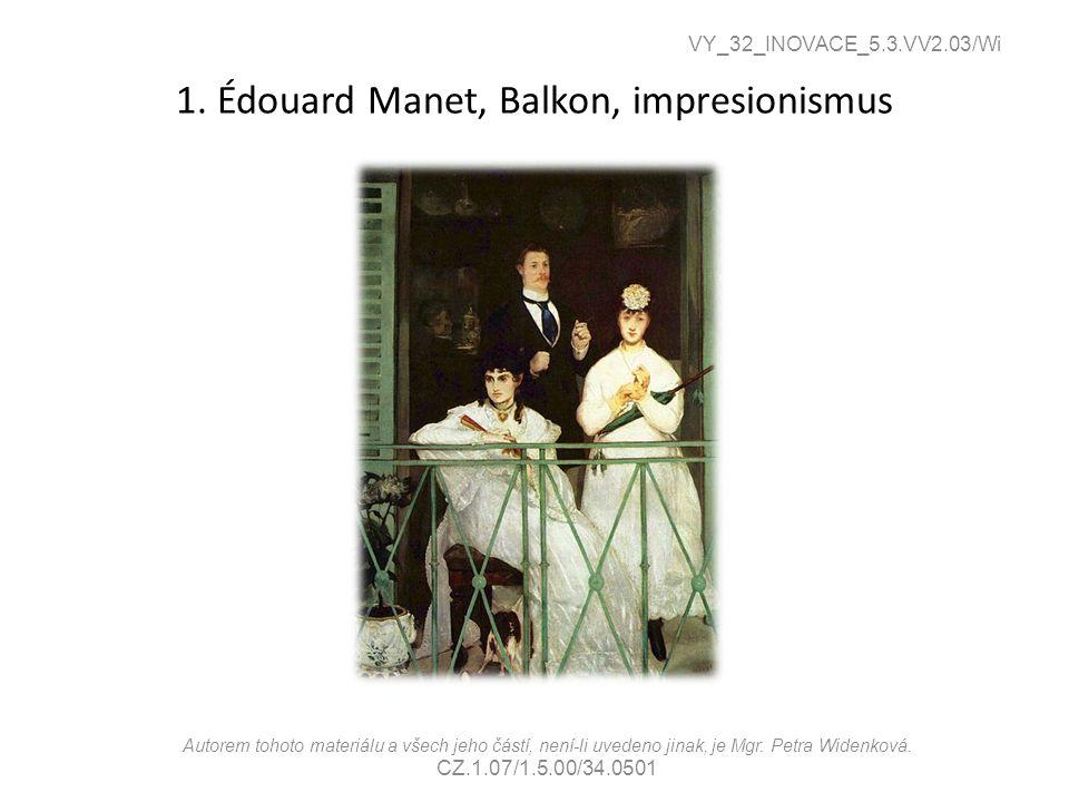 1. Édouard Manet, Balkon, impresionismus VY_32_INOVACE_5.3.VV2.03/Wi Autorem tohoto materiálu a všech jeho částí, není-li uvedeno jinak, je Mgr. Petra
