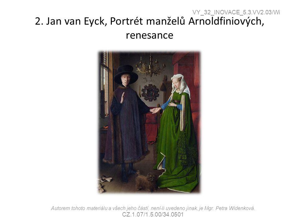 2. Jan van Eyck, Portrét manželů Arnoldfiniových, renesance VY_32_INOVACE_5.3.VV2.03/Wi Autorem tohoto materiálu a všech jeho částí, není-li uvedeno j