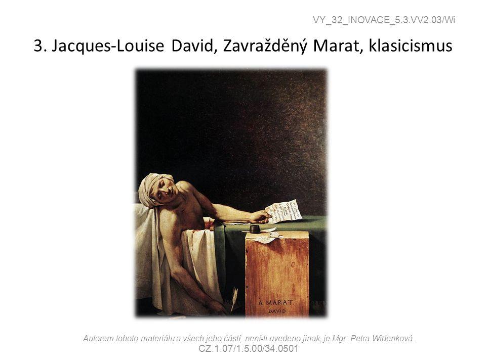 3. Jacques-Louise David, Zavražděný Marat, klasicismus VY_32_INOVACE_5.3.VV2.03/Wi Autorem tohoto materiálu a všech jeho částí, není-li uvedeno jinak,