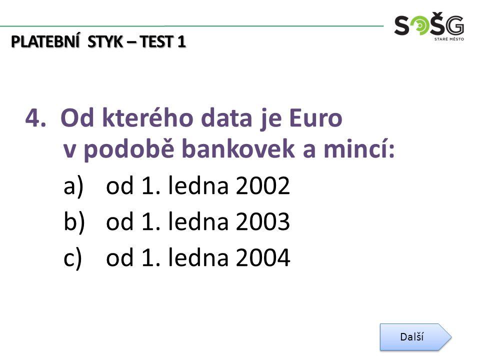 PLATEBNÍ STYK – TEST 1 4. Od kterého data je Euro v podobě bankovek a mincí: a)od 1.