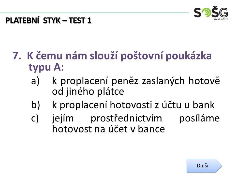 PLATEBNÍ STYK – TEST 1 7. K čemu nám slouží poštovní poukázka typu A: a)k proplacení peněz zaslaných hotově od jiného plátce b)k proplacení hotovosti