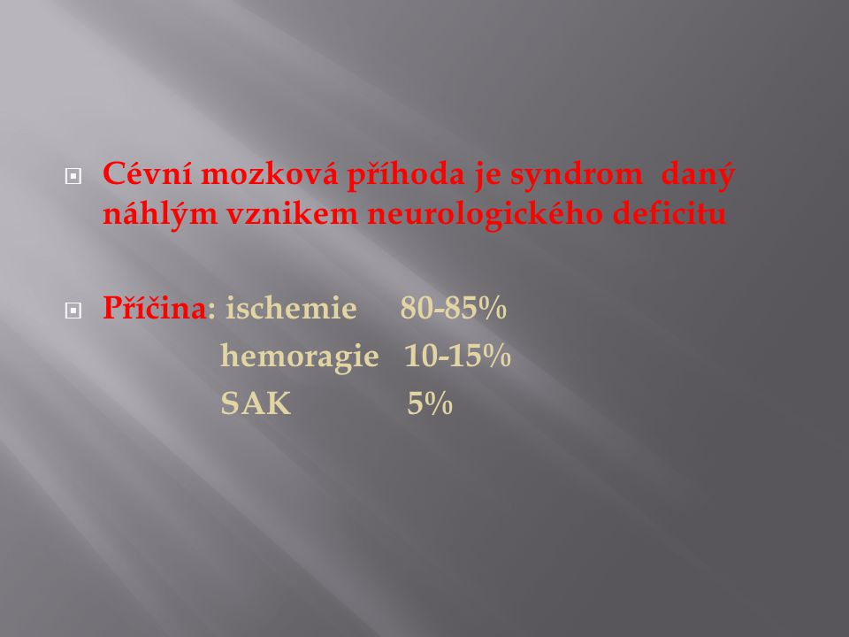  Cévní mozková příhoda je syndrom daný náhlým vznikem neurologického deficitu  Příčina: ischemie 80-85% hemoragie 10-15% SAK 5%