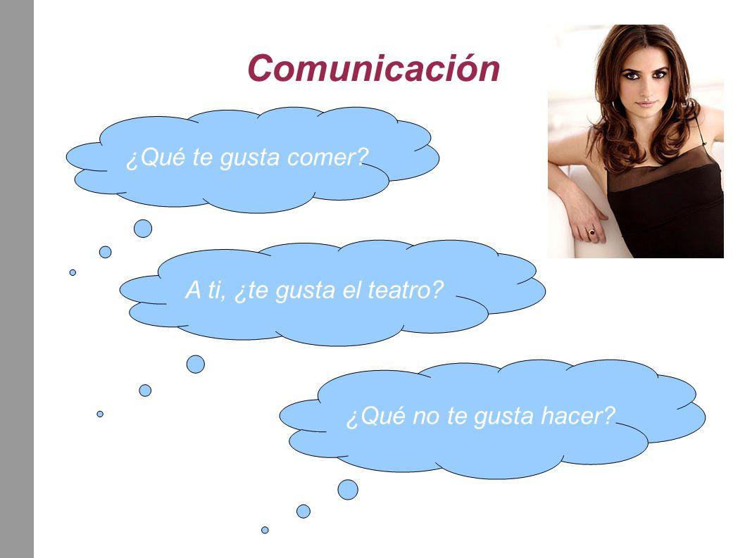 Comunicación ¿Qué te gusta comer A ti, ¿te gusta el teatro ¿Qué no te gusta hacer