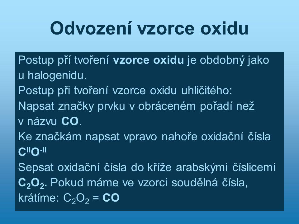 Odvození vzorce oxidu Postup pří tvoření vzorce oxidu je obdobný jako u halogenidu. Postup při tvoření vzorce oxidu uhličitého: Napsat značky prvku v