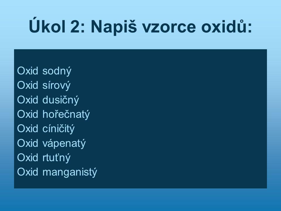 Úkol 2: Napiš vzorce oxidů: Oxid sodný Oxid sírový Oxid dusičný Oxid hořečnatý Oxid cíničitý Oxid vápenatý Oxid rtuťný Oxid manganistý
