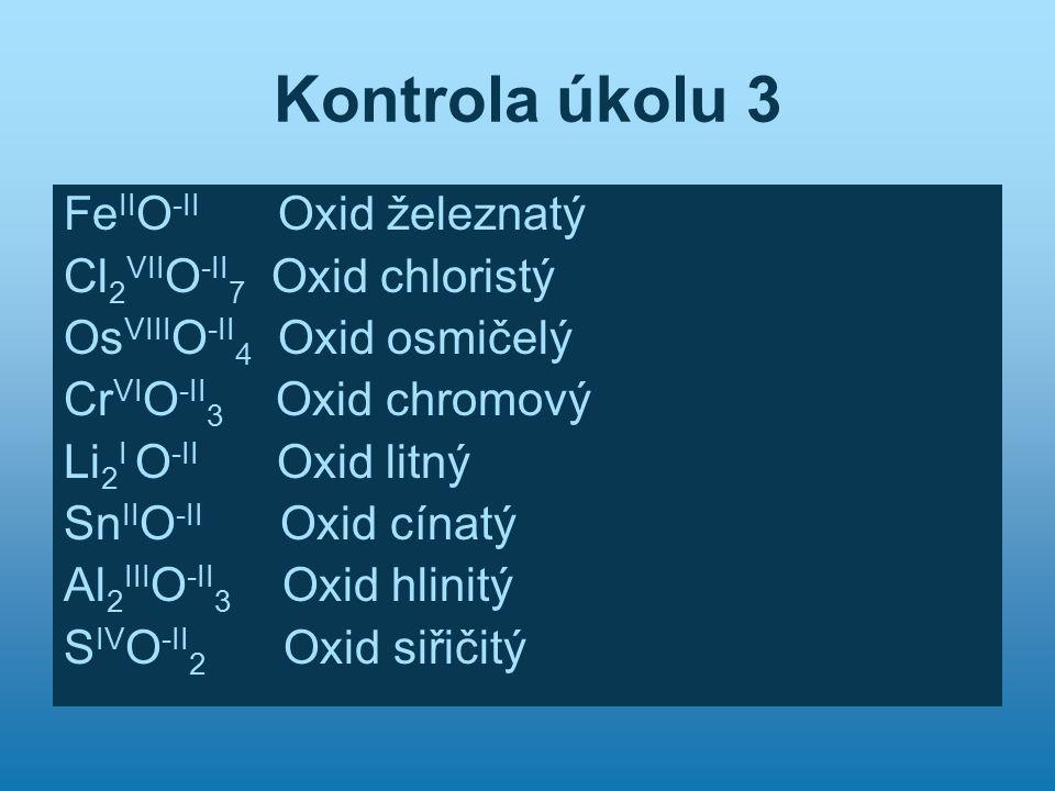 Kontrola úkolu 3 Fe II O -II Oxid železnatý Cl 2 VII O -II 7 Oxid chloristý Os VIII O -II 4 Oxid osmičelý Cr VI O -II 3 Oxid chromový Li 2 I O -II Oxid litný Sn II O -II Oxid cínatý Al 2 III O -II 3 Oxid hlinitý S IV O -II 2 Oxid siřičitý