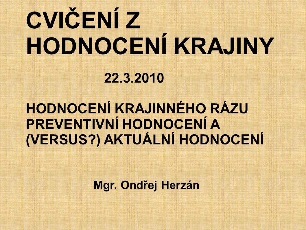 CVIČENÍ Z HODNOCENÍ KRAJINY 22.3.2010 HODNOCENÍ KRAJINNÉHO RÁZU PREVENTIVNÍ HODNOCENÍ A (VERSUS?) AKTUÁLNÍ HODNOCENÍ Mgr. Ondřej Herzán