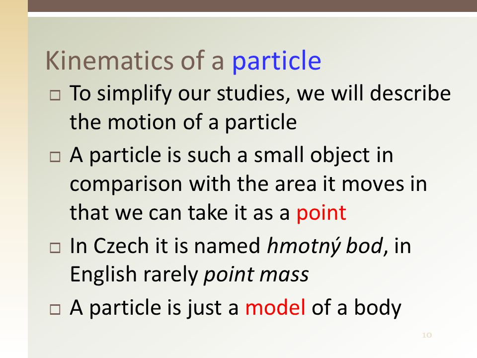 10  To simplify our studies, we will describe the motion of a particle  A particle is such a small object in comparison with the area it moves in that we can take it as a point  In Czech it is named hmotný bod, in English rarely point mass  A particle is just a model of a body Kinematics of a particle