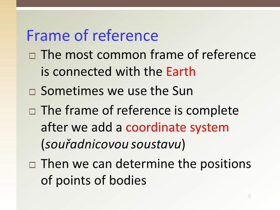 8  The most common frame of reference is connected with the Earth  Sometimes we use the Sun  The frame of reference is complete after we add a coordinate system (souřadnicovou soustavu)  Then we can determine the positions of points of bodies Frame of reference