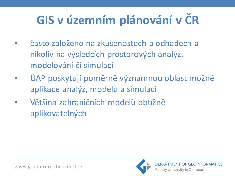 www.geoinformatics.upol.cz GIS v územním plánování v ČR často založeno na zkušenostech a odhadech a nikoliv na výsledcích prostorových analýz, modelování či simulací ÚAP poskytují poměrně významnou oblast možné aplikace analýz, modelů a simulací Většina zahraničních modelů obtížně aplikovatelných