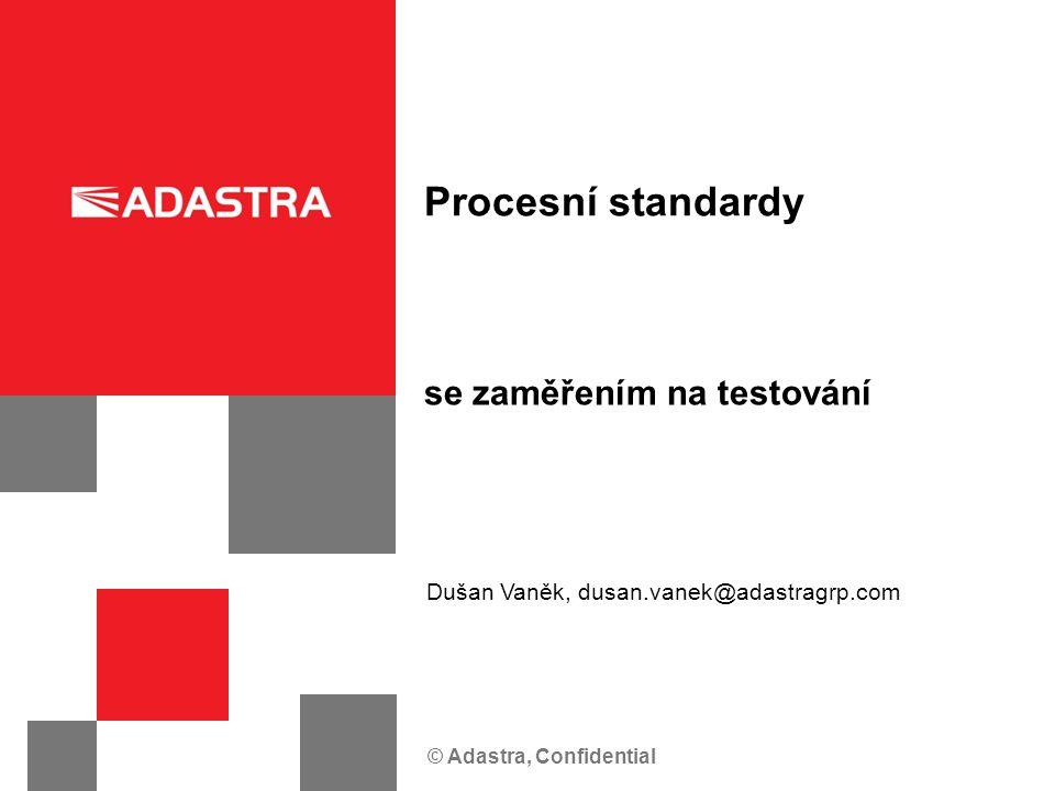 © Adastra, Confidential se zaměřením na testování Procesní standardy Dušan Vaněk, dusan.vanek@adastragrp.com