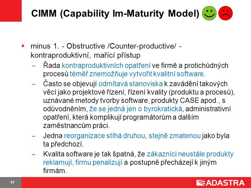 17 CIMM (Capability Im-Maturity Model)  minus 1. - Obstructive /Counter-productive/ - kontraproduktivní, mařící přístup ̶ Řada kontraproduktivních op