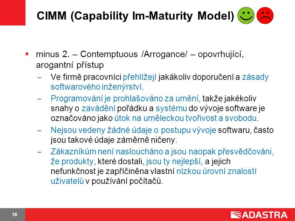 18 CIMM (Capability Im-Maturity Model)  minus 2. – Contemptuous /Arrogance/ – opovrhující, arogantní přístup ̶ Ve firmě pracovníci přehlížejí jakákol