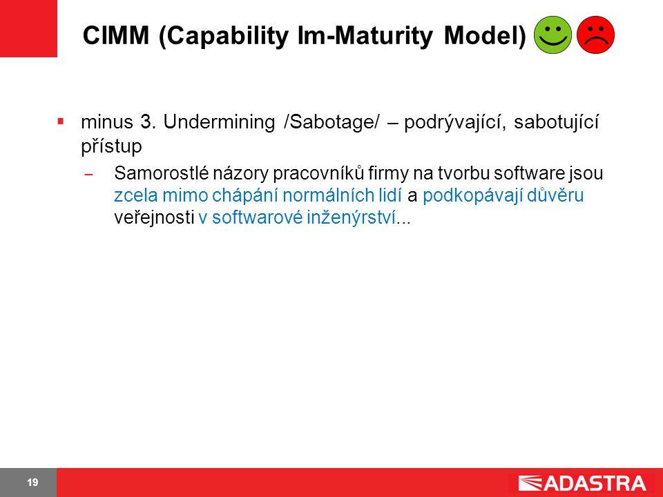 19 CIMM (Capability Im-Maturity Model)  minus 3. Undermining /Sabotage/ – podrývající, sabotující přístup ̶ Samorostlé názory pracovníků firmy na tvo