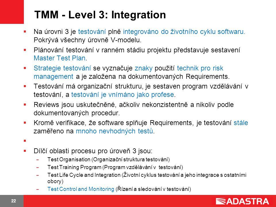 22 TMM - Level 3: Integration  Na úrovni 3 je testování plně integrováno do životního cyklu softwaru. Pokrývá všechny úrovně V-modelu.  Plánování te