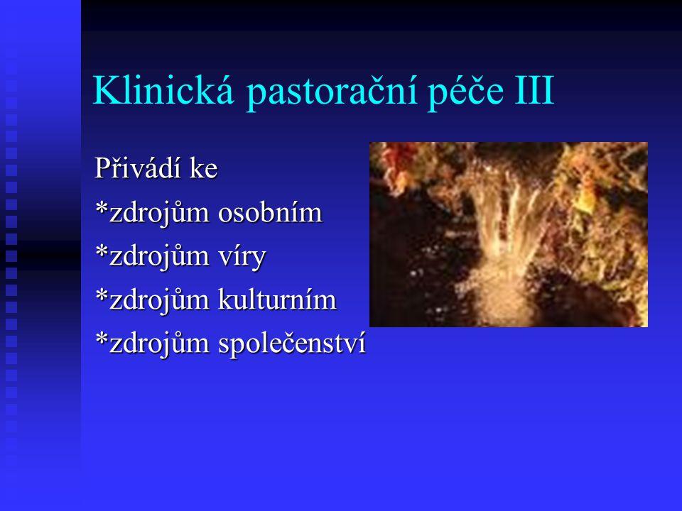 Klinická pastorační péče III Přivádí ke *zdrojům osobním *zdrojům víry *zdrojům kulturním *zdrojům společenství