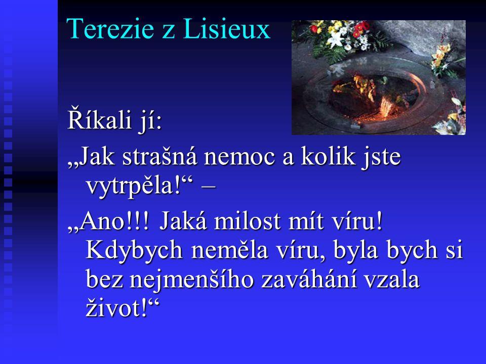 """Terezie z Lisieux Říkali jí: """"Jak strašná nemoc a kolik jste vytrpěla!"""" – """"Ano!!! Jaká milost mít víru! Kdybych neměla víru, byla bych si bez nejmenší"""