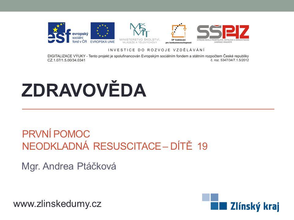 PRVNÍ POMOC NEODKLADNÁ RESUSCITACE – DÍTĚ 19 Mgr. Andrea Ptáčková ZDRAVOVĚDA www.zlinskedumy.cz