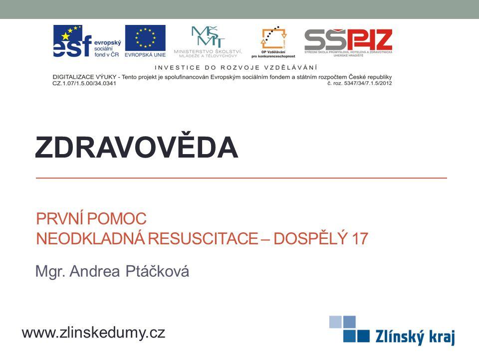 PRVNÍ POMOC NEODKLADNÁ RESUSCITACE – DOSPĚLÝ 17 Mgr. Andrea Ptáčková ZDRAVOVĚDA www.zlinskedumy.cz